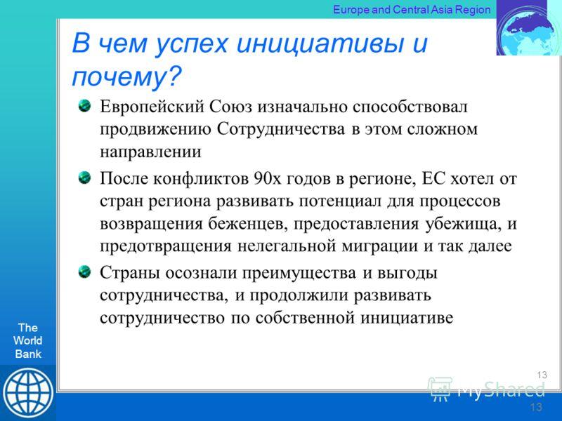 The World Bank RLT Workshop, Kiev 13 Europe and Central Asia Region The World Bank 13 В чем успех инициативы и почему? Европейский Союз изначально способствовал продвижению Сотрудничества в этом сложном направлении После конфликтов 90х годов в регион