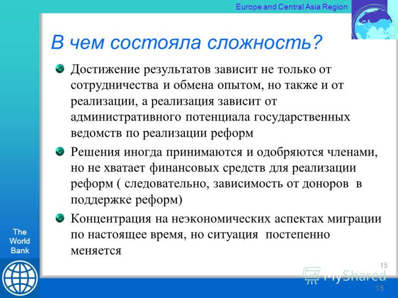 The World Bank RLT Workshop, Kiev 15 Europe and Central Asia Region The World Bank 15 В чем состояла сложность? Достижение результатов зависит не только от сотрудничества и обмена опытом, но также и от реализации, а реализация зависит от администрати
