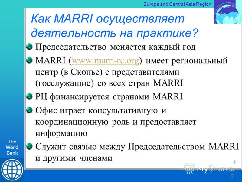 The World Bank RLT Workshop, Kiev 9 Europe and Central Asia Region The World Bank 9 Как MARRI осуществляет деятельность на практике? Председательство меняется каждый год MARRI (www.marri-rc.org) имеет региональный центр (в Скопье) с представителями (