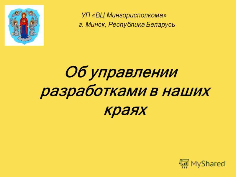Об управлении разработками в наших краях УП «ВЦ Мингорисполкома» г. Минск, Республика Беларусь