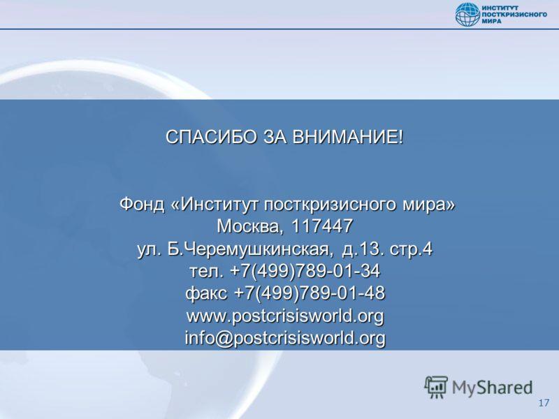 17 СПАСИБО ЗА ВНИМАНИЕ! Фонд «Институт посткризисного мира» Москва, 117447 ул. Б.Черемушкинская, д.13. стр.4 тел. +7(499)789-01-34 факс +7(499)789-01-48 www.postcrisisworld.org info@postcrisisworld.org