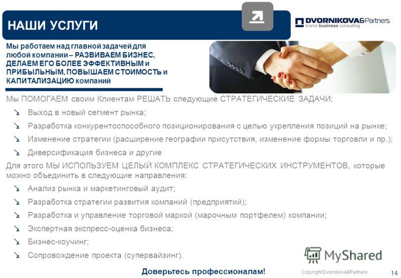 Copyright Dvornikova&Partners 14 НАШИ УСЛУГИ Мы работаем над главной задачей для любой компании – РАЗВИВАЕМ БИЗНЕС, ДЕЛАЕМ ЕГО БОЛЕЕ ЭФФЕКТИВНЫМ и ПРИБЫЛЬНЫМ, ПОВЫШАЕМ СТОИМОСТЬ и КАПИТАЛИЗАЦИЮ компаний Мы ПОМОГАЕМ своим Клиентам РЕШАТЬ следующие СТР