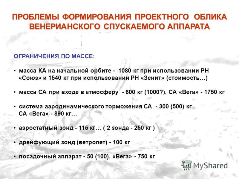 ОГРАНИЧЕНИЯ ПО МАССЕ: масса КА на начальной орбите - 1080 кг при использовании РН «Союз» и 1540 кг при использовании РН «Зенит» (стоимость…) масса СА при входе в атмосферу - 600 кг (1000?). СА «Вега» - 1750 кг система аэродинамического торможения СА