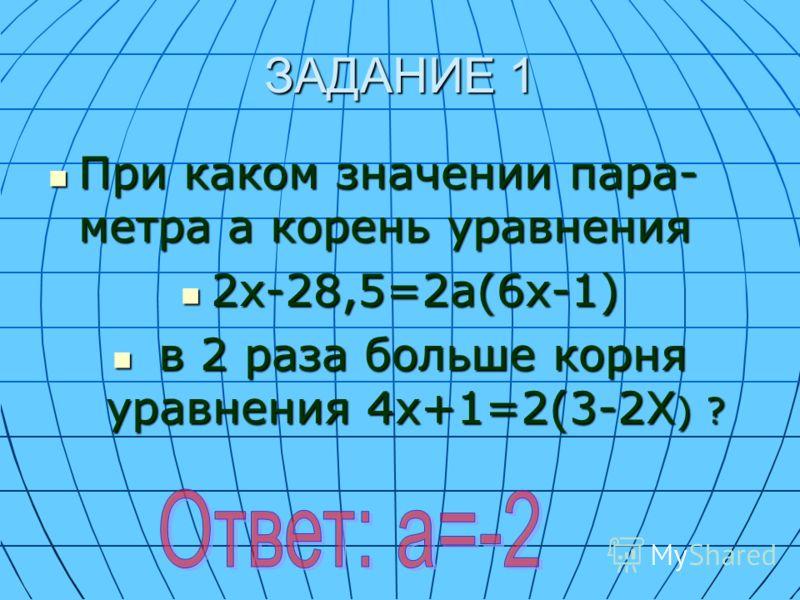 ЗАДАНИЕ 1 При каком значении пара- метра а корень уравнения При каком значении пара- метра а корень уравнения 2х-28,5=2а(6х-1) 2х-28,5=2а(6х-1) в 2 раза больше корня уравнения 4х+1=2(3-2Х ) ? в 2 раза больше корня уравнения 4х+1=2(3-2Х ) ?