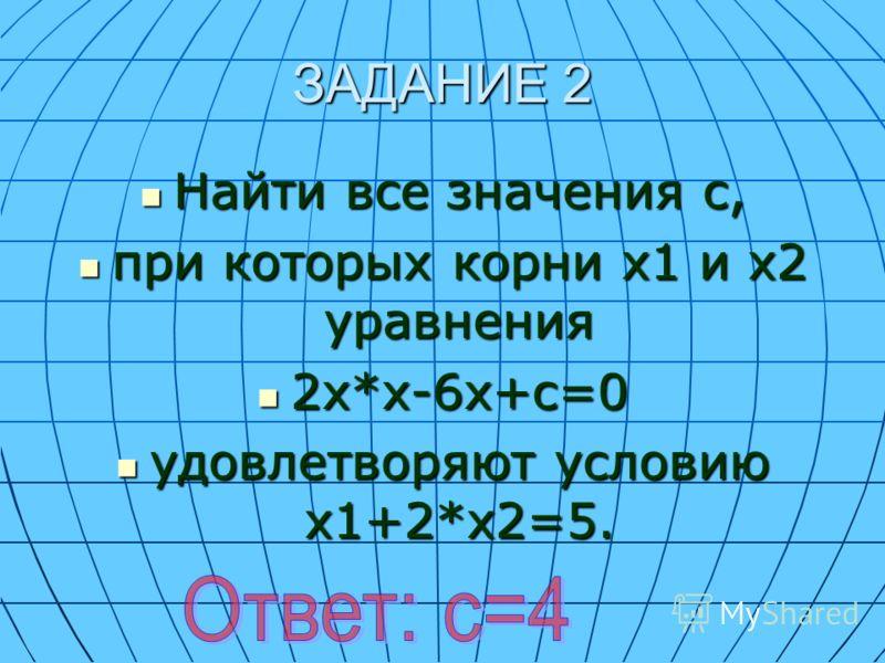 ЗАДАНИЕ 2 Найти все значения с, Найти все значения с, при которых корни х1 и х2 уравнения при которых корни х1 и х2 уравнения 2х*х-6х+с=0 2х*х-6х+с=0 удовлетворяют условию х1+2*х2=5. удовлетворяют условию х1+2*х2=5.