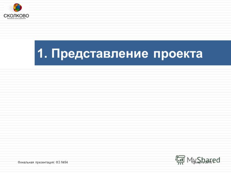 1. Представление проекта 15 марта 2010 г.Финальная презентация| ФЗ 94