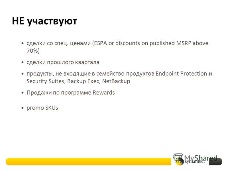 НЕ участвуют сделки со спец. ценами (ESPA or discounts on published MSRP above 70%) сделки прошлого квартала продукты, не входящие в семейство продуктов Endpoint Protection и Security Suites, Backup Exec, NetBackup Продажи по программе Rewards promo