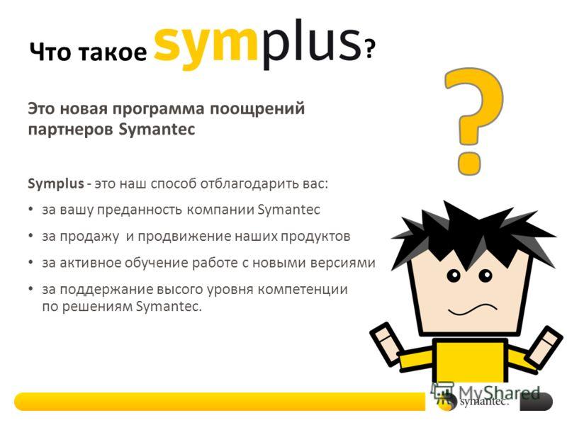 Что такое Это новая программа поощрений партнеров Symantec Symplus - это наш способ отблагодарить вас: за вашу преданность компании Symantec за продажу и продвижение наших продуктов за активное обучение работе с новыми версиями за поддержание высого
