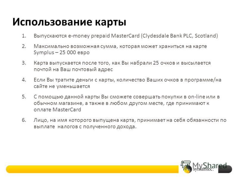 Использование карты 1.Выпускаются e-money prepaid MasterCard (Clydesdale Bank PLC, Scotland) 2.Максимально возможная сумма, которая может храниться на карте Symplus – 25 000 евро 3.Карта выпускается после того, как Вы набрали 25 очков и высылается по