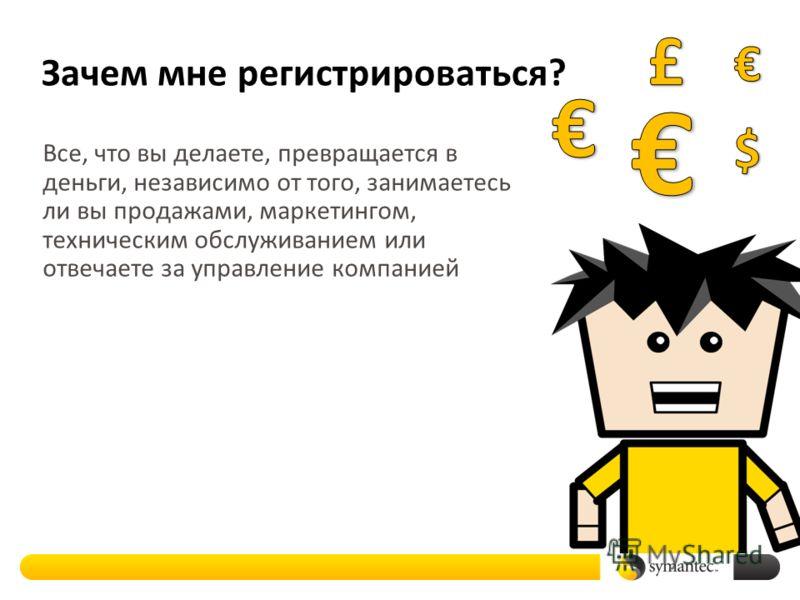 Зачем мне регистрироваться? Все, что вы делаете, превращается в деньги, независимо от того, занимаетесь ли вы продажами, маркетингом, техническим обслуживанием или отвечаете за управление компанией