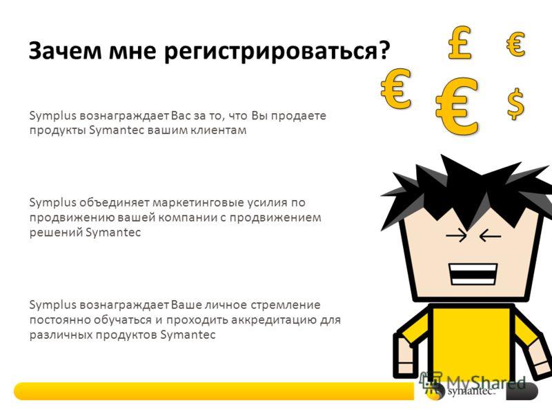 Зачем мне регистрироваться? Symplus вознаграждает Вас за то, что Вы продаете продукты Symantec вашим клиентам Symplus объединяет маркетинговые усилия по продвижению вашей компании с продвижением решений Symantec Symplus вознаграждает Ваше личное стре