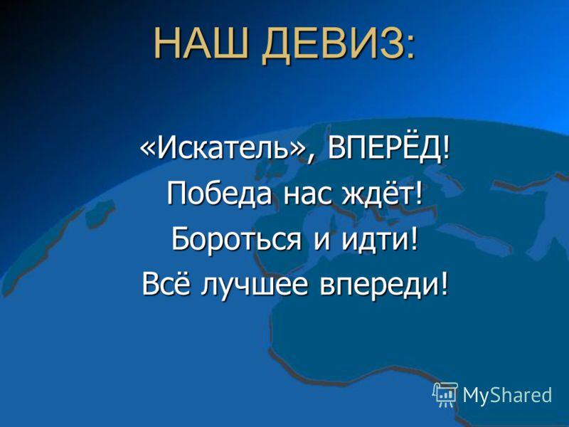 НАШ ДЕВИЗ: «Искатель», ВПЕРЁД! Победа нас ждёт! Бороться и идти! Всё лучшее впереди!