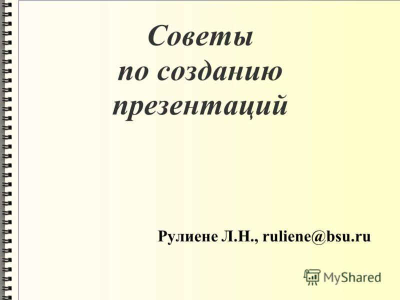 Советы по созданию презентаций Рулиене Л.Н., ruliene@bsu.ru