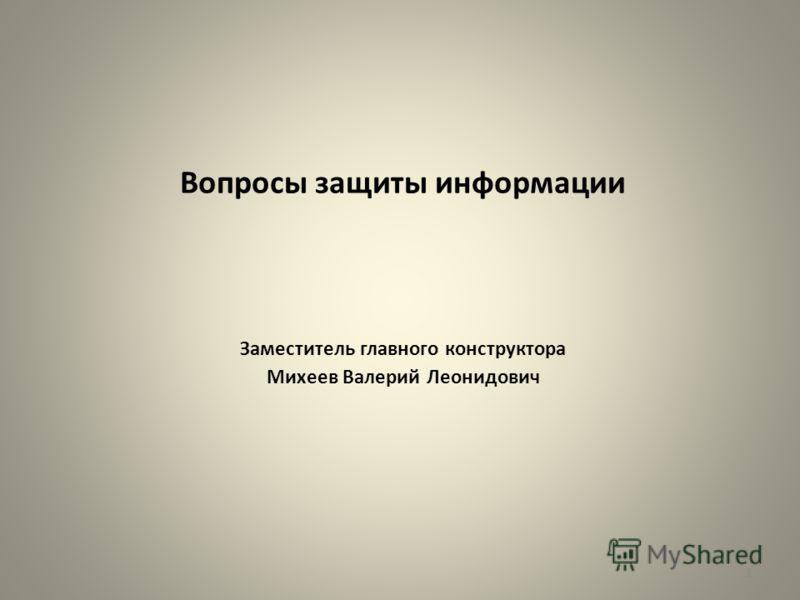 Вопросы защиты информации Заместитель главного конструктора Михеев Валерий Леонидович 1
