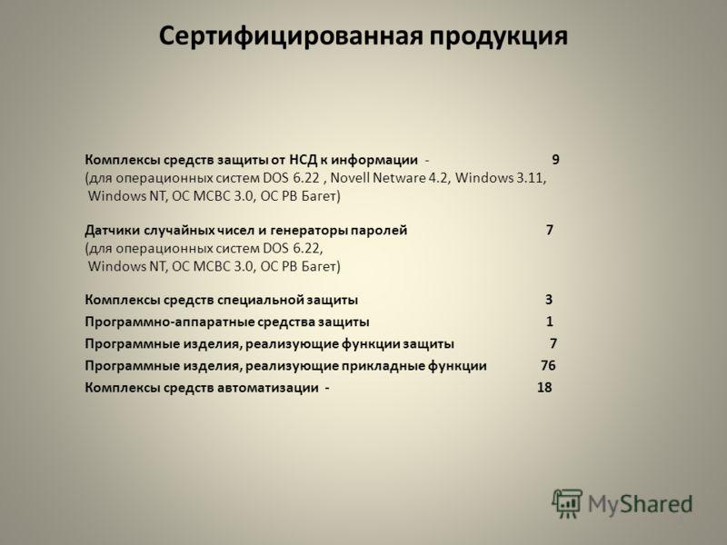 Сертифицированная продукция Комплексы средств защиты от НСД к информации - 9 (для операционных систем DOS 6.22, Novell Netware 4.2, Windows 3.11, Windows NT, ОС МСВС 3.0, ОС РВ Багет) Датчики случайных чисел и генераторы паролей 7 (для операционных с