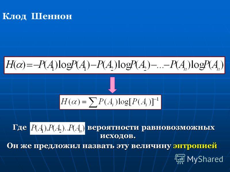 Где вероятности равновозможных исходов. Он же предложил назвать эту величину энтропией Клод Шеннон