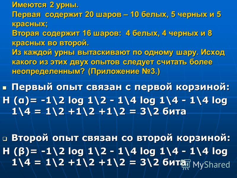 Имеются 2 урны. Первая содержит 20 шаров – 10 белых, 5 черных и 5 красных; Вторая содержит 16 шаров: 4 белых, 4 черных и 8 красных во второй. Из каждой урны вытаскивают по одному шару. Исход какого из этих двух опытов следует считать более неопределе