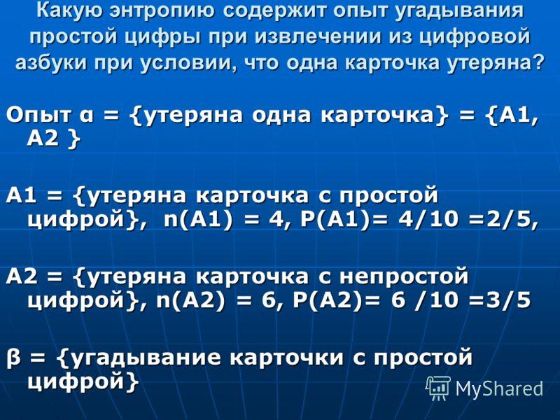 Какую энтропию содержит опыт угадывания простой цифры при извлечении из цифровой азбуки при условии, что одна карточка утеряна? Опыт α = {утеряна одна карточка} = {А1, А2 } А1 = {утеряна карточка с простой цифрой}, n(А1) = 4, Р(А1)= 4/10 =2/5, А2 = {