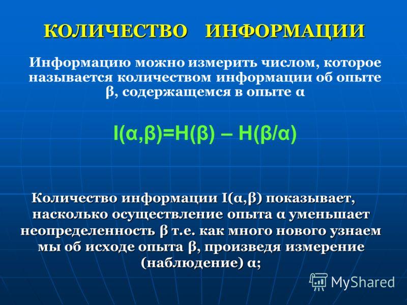 КОЛИЧЕСТВО ИНФОРМАЦИИ Количество информации I(α,β) показывает, насколько осуществление опыта α уменьшает неопределенность β т.е. как много нового узнаем мы об исходе опыта β, произведя измерение (наблюдение) α; Информацию можно измерить числом, котор