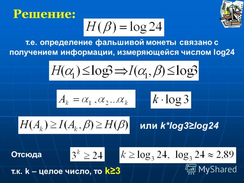 Решение: т.е. определение фальшивой монеты связано с получением информации, измеряющейся числом log24 или k*log3log24 Отсюда и т.к. k – целое число, то k3