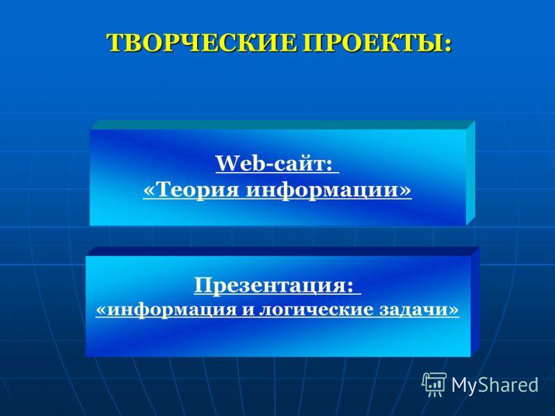 ТВОРЧЕСКИЕ ПРОЕКТЫ: Web-сайт: «Теория информации» Презентация: «информация и логические задачи»
