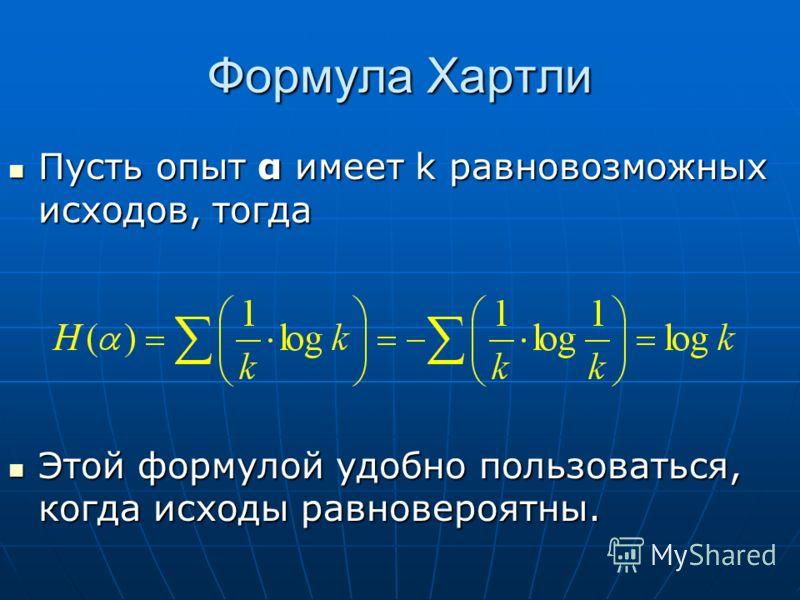 Формула Хартли Пусть опыт α имеет k равновозможных исходов, тогда Пусть опыт α имеет k равновозможных исходов, тогда Этой формулой удобно пользоваться, когда исходы равновероятны. Этой формулой удобно пользоваться, когда исходы равновероятны.