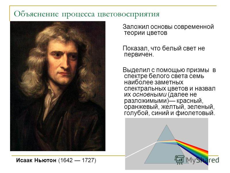Объяснение процесса цветовосприятия Заложил основы современной теории цветов Показал, что белый свет не первичен. Выделил с помощью призмы в спектре белого света семь наиболее заметных спектральных цветов и назвал их основными (далее не разложимыми)