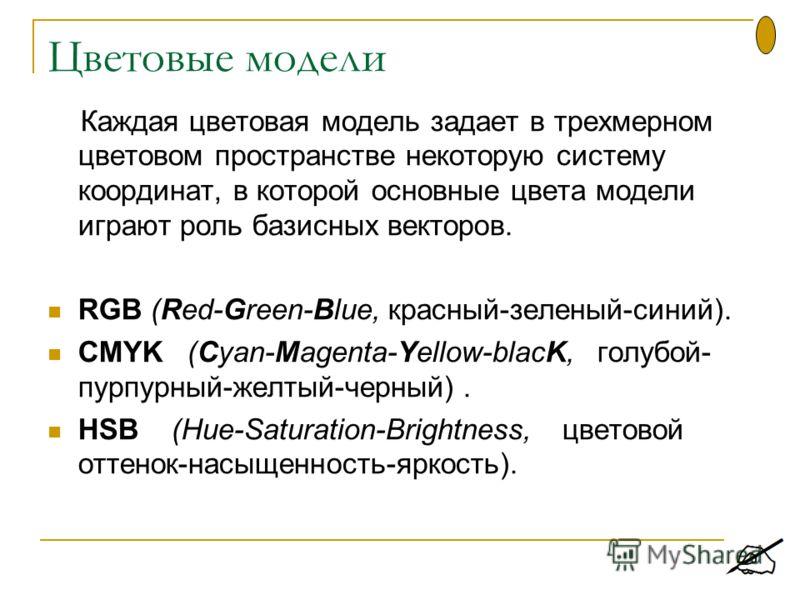 Цветовые модели Каждая цветовая модель задает в трехмерном цветовом пространстве некоторую систему координат, в которой основные цвета модели играют роль базисных векторов. RGB (Red-Green-Blue, красный-зеленый-синий). CMYK (Cyan-Magenta-Yellow-blacK,