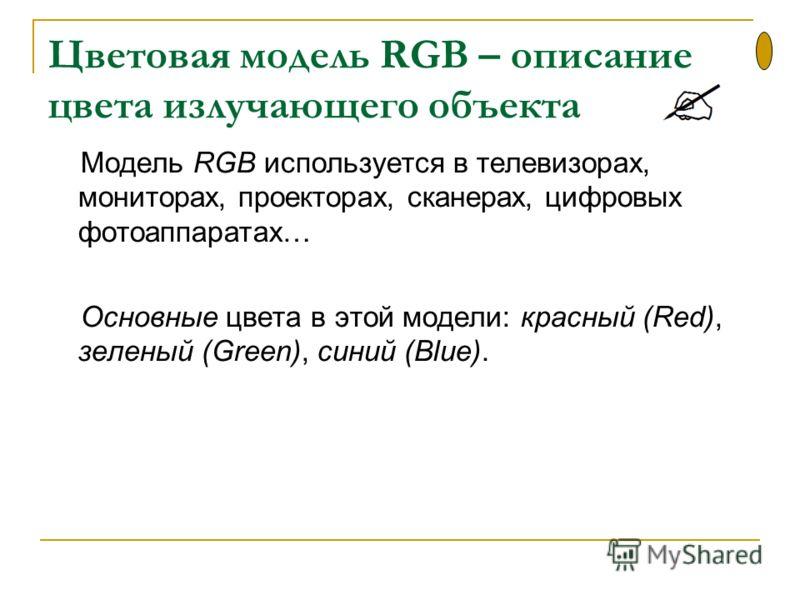Цветовая модель RGB – описание цвета излучающего объекта Модель RGB используется в телевизорах, мониторах, проекторах, сканерах, цифровых фотоаппаратах… Основные цвета в этой модели: красный (Red), зеленый (Green), синий (Blue).