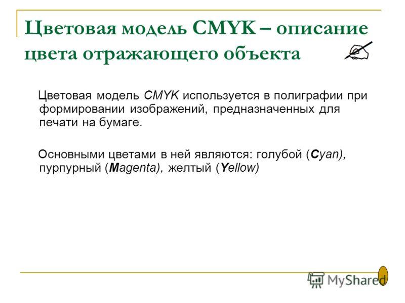 Цветовая модель CMYK – описание цвета отражающего объекта Цветовая модель CMYK используется в полиграфии при формировании изображений, предназначенных для печати на бумаге. Основными цветами в ней являются: голубой (Cyan), пурпурный (Magenta), желтый