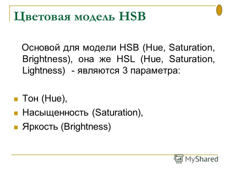 Цветовая модель HSB Основой для модели HSB (Hue, Saturation, Brightness), она же HSL (Hue, Saturation, Lightness) - являются 3 параметра: Тон (Hue), Насыщенность (Saturation), Яркость (Brightness)