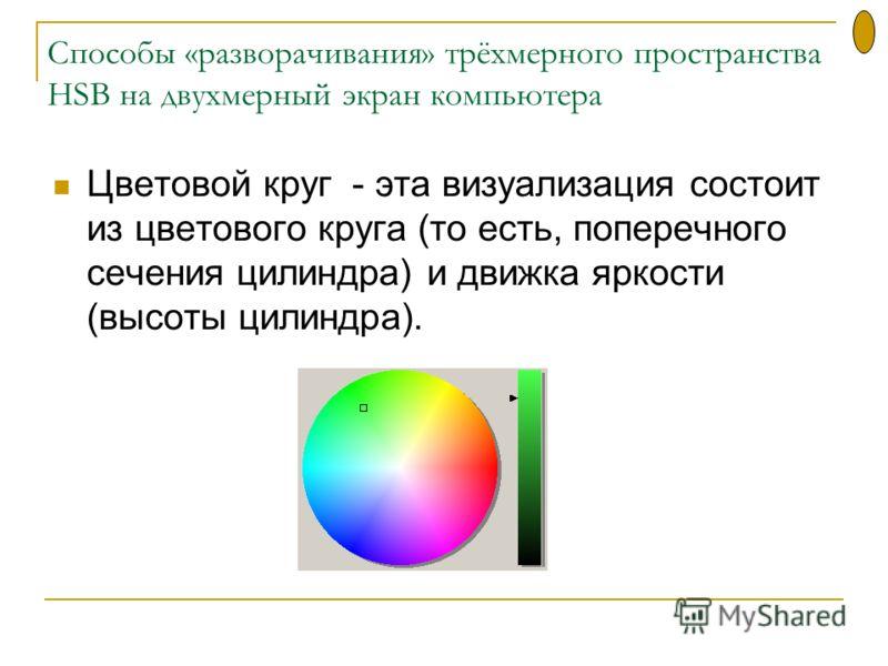 Cпособы «разворачивания» трёхмерного пространства HSB на двухмерный экран компьютера Цветовой круг - эта визуализация состоит из цветового круга (то есть, поперечного сечения цилиндра) и движка яркости (высоты цилиндра).