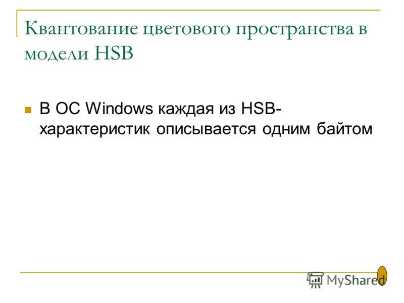Квантование цветового пространства в модели HSB В ОС Windows каждая из HSB- xaрактеристик описывается одним байтом
