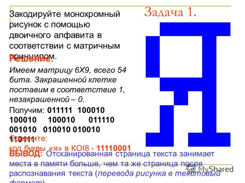 Задача 1. Закодируйте монохромный рисунок с помощью двоичного алфавита в соответствии с матричным принципом. Решение. Имеем матрицу 6Х9, всего 54 бита. Закрашенной клетке поставим в соответствие 1, незакрашенной – 0. Получим: 011111 100010 100010 100