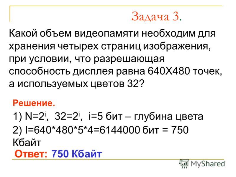 Задача 3. Какой объем видеопамяти необходим для хранения четырех страниц изображения, при условии, что разрешающая способность дисплея равна 640Х480 точек, а используемых цветов 32? Решение. 1) N=2 i, 32=2 i, i=5 бит – глубина цвета 2) I=640*480*5*4=
