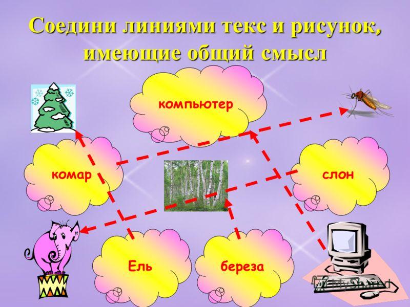 Соедини линиями текс и рисунок, имеющие общий смысл Ель компьютер березакомарслон