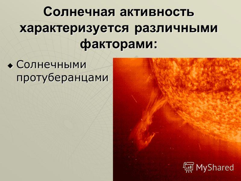 Солнечная активность характеризуется различными факторами: Солнечными протуберанцами Солнечными протуберанцами