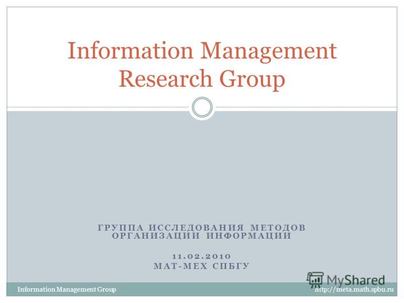 ГРУППА ИССЛЕДОВАНИЯ МЕТОДОВ ОРГАНИЗАЦИИ ИНФОРМАЦИИ 11.02.2010 МАТ-МЕХ СПБГУ Information Management Research Group Information Management Group http://meta.math.spbu.ru