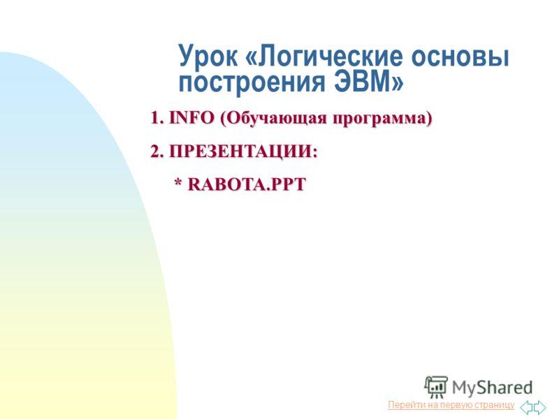 Перейти на первую страницу Урок «Логические основы построения ЭВМ» 1. INFO (Обучающая программа) 2. ПРЕЗЕНТАЦИИ: * RABOTA.PPT * RABOTA.PPT