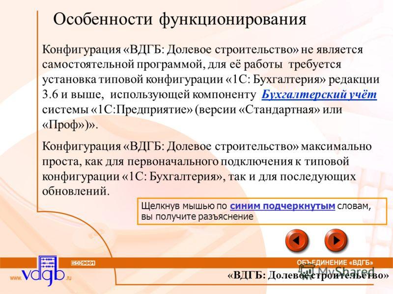 «ВДГБ: Долевое строительство» Особенности функционирования Конфигурация «ВДГБ: Долевое строительство» не является самостоятельной программой, для её работы требуется установка типовой конфигурации «1С: Бухгалтерия» редакции 3.6 и выше, использующей к