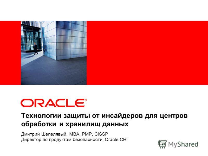 Технологии защиты от инсайдеров для центров обработки и хранилищ данных Дмитрий Шепелявый, MBA, PMP, CISSP Директор по продуктам безопасности, Oracle СНГ