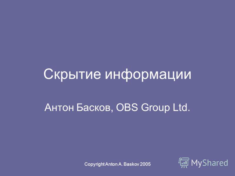 Copyright Anton A. Baskov 2005 Скрытие информации Антон Басков, OBS Group Ltd.