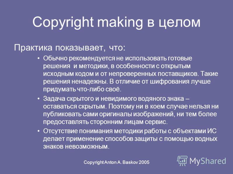 Copyright Anton A. Baskov 2005 Copyright making в целом Практика показывает, что: Обычно рекомендуется не использовать готовые решения и методики, в особенности с открытым исходным кодом и от непроверенных поставщиков. Такие решения ненадежны. В отли