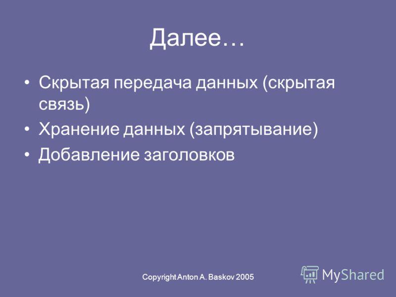 Copyright Anton A. Baskov 2005 Далее… Скрытая передача данных (скрытая связь) Хранение данных (запрятывание) Добавление заголовков