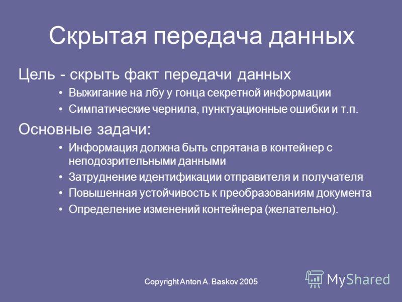 Copyright Anton A. Baskov 2005 Скрытая передача данных Цель - скрыть факт передачи данных Выжигание на лбу у гонца секретной информации Симпатические чернила, пунктуационные ошибки и т.п. Основные задачи: Информация должна быть спрятана в контейнер с