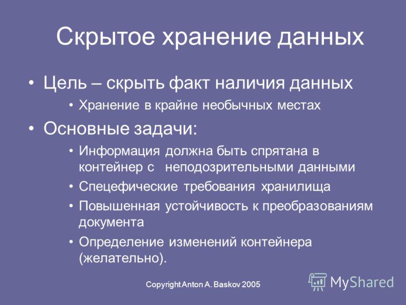 Copyright Anton A. Baskov 2005 Цель – скрыть факт наличия данных Хранение в крайне необычных местах Основные задачи: Информация должна быть спрятана в контейнер с неподозрительными данными Спецефические требования хранилища Повышенная устойчивость к
