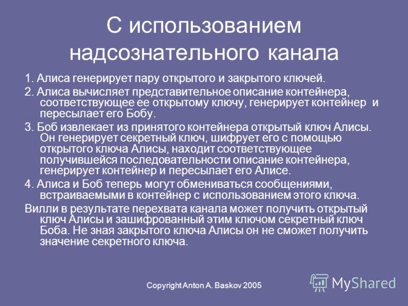Copyright Anton A. Baskov 2005 С использованием надсознательного канала 1. Алиса генерирует пару открытого и закрытого ключей. 2. Алиса вычисляет представительное описание контейнера, соответствующее ее открытому ключу, генерирует контейнер и пересыл