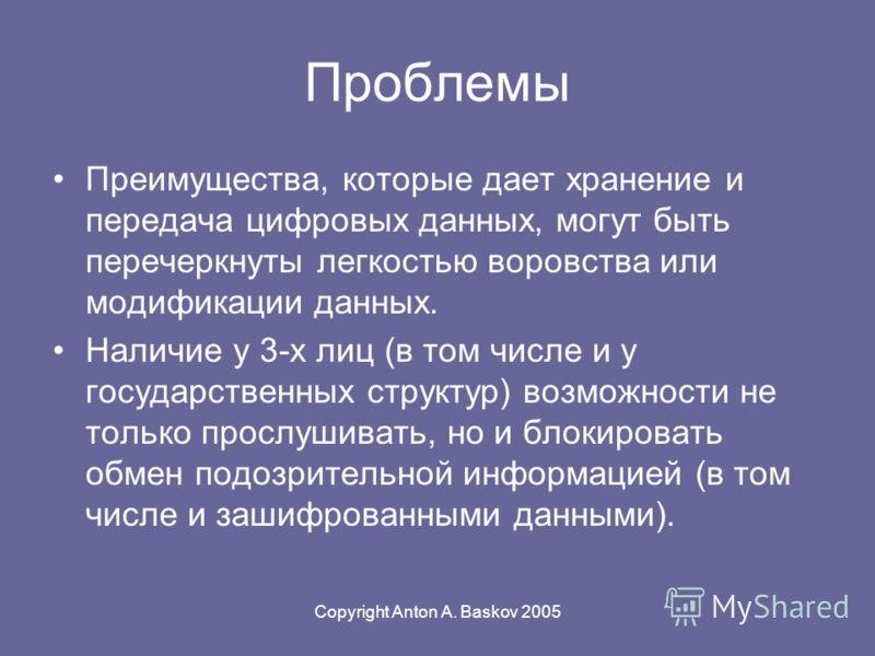 Copyright Anton A. Baskov 2005 Проблемы Преимущества, которые дает хранение и передача цифровых данных, могут быть перечеркнуты легкостью воровства или модификации данных. Наличие у 3-х лиц (в том числе и у государственных структур) возможности не то