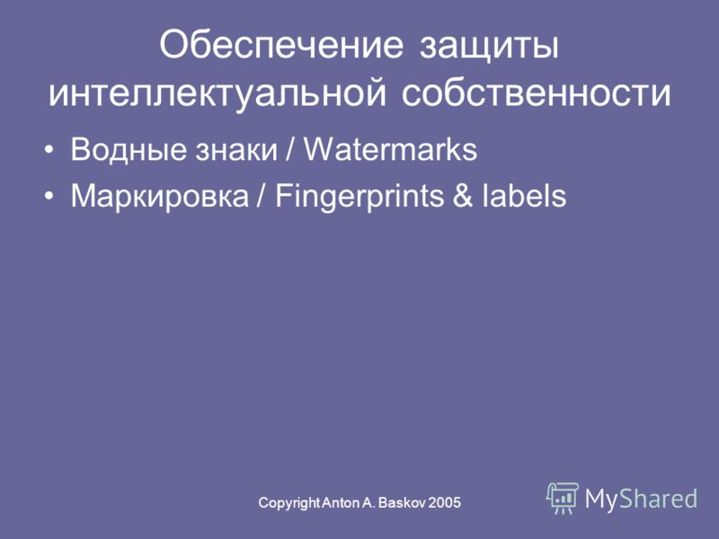 Copyright Anton A. Baskov 2005 Обеспечение защиты интеллектуальной собственности Водные знаки / Watermarks Маркировка / Fingerprints & labels