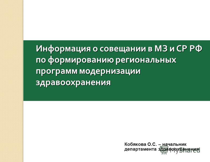 Информация о совещании в МЗ и СР РФ по формированию региональных программ модернизации здравоохранения Кобякова О.С. – начальник департамента здравоохранения